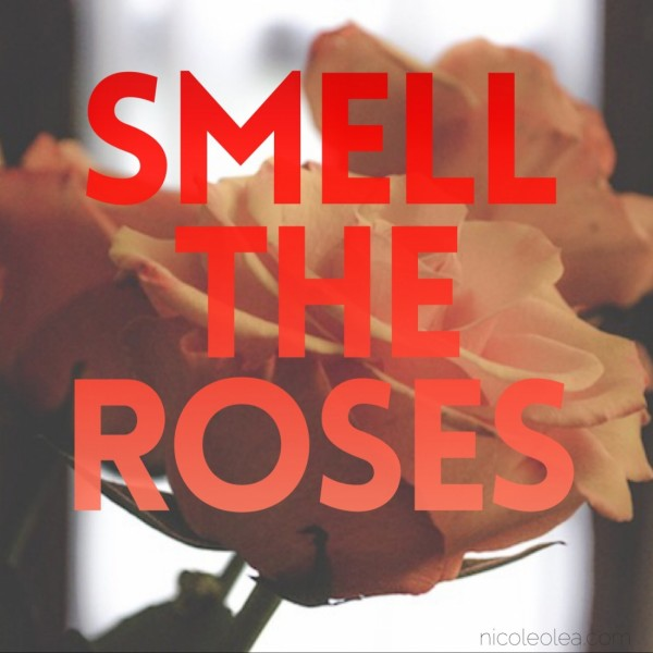 Smell the roses,